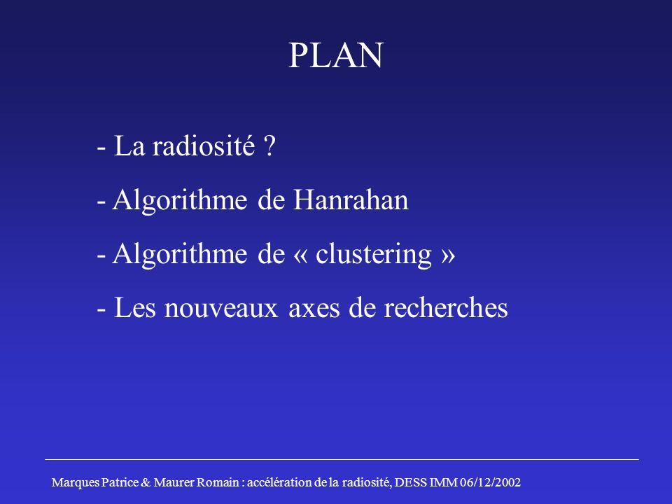 - La radiosité ? - Algorithme de Hanrahan - Algorithme de « clustering » - Les nouveaux axes de recherches Marques Patrice & Maurer Romain : accélérat