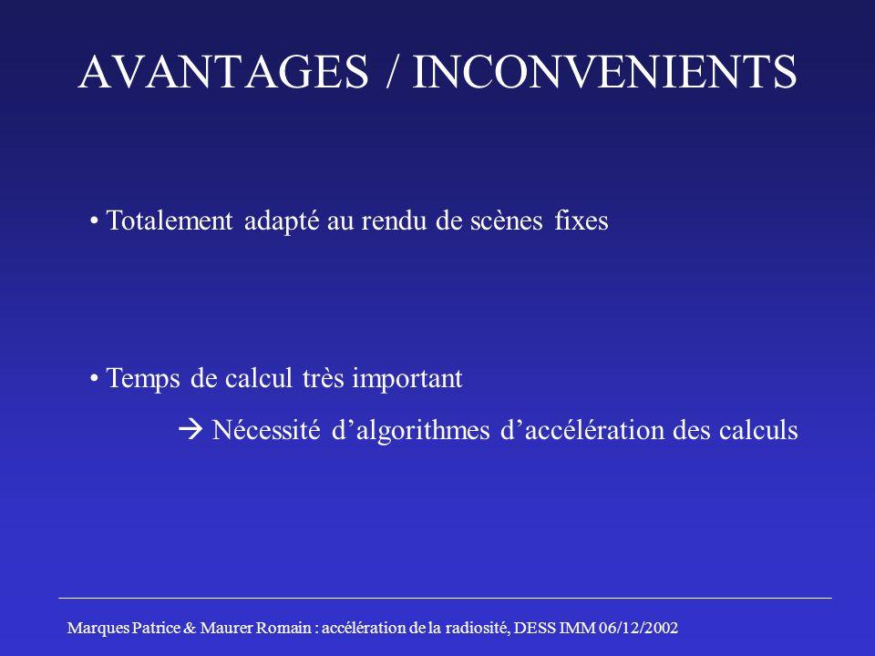 ALGORITHME DE HANRAHAN (1991) Principe: Décomposition des patchs Estimation des facteurs de forme entre 2 patchs Comparaison avec un seuil prédéfini En fonction du résultat: - Interaction des 2 patchs - Subdivision du patch ayant le facteur de forme le plus élevé Marques Patrice & Maurer Romain : accélération de la radiosité, DESS IMM 06/12/2002