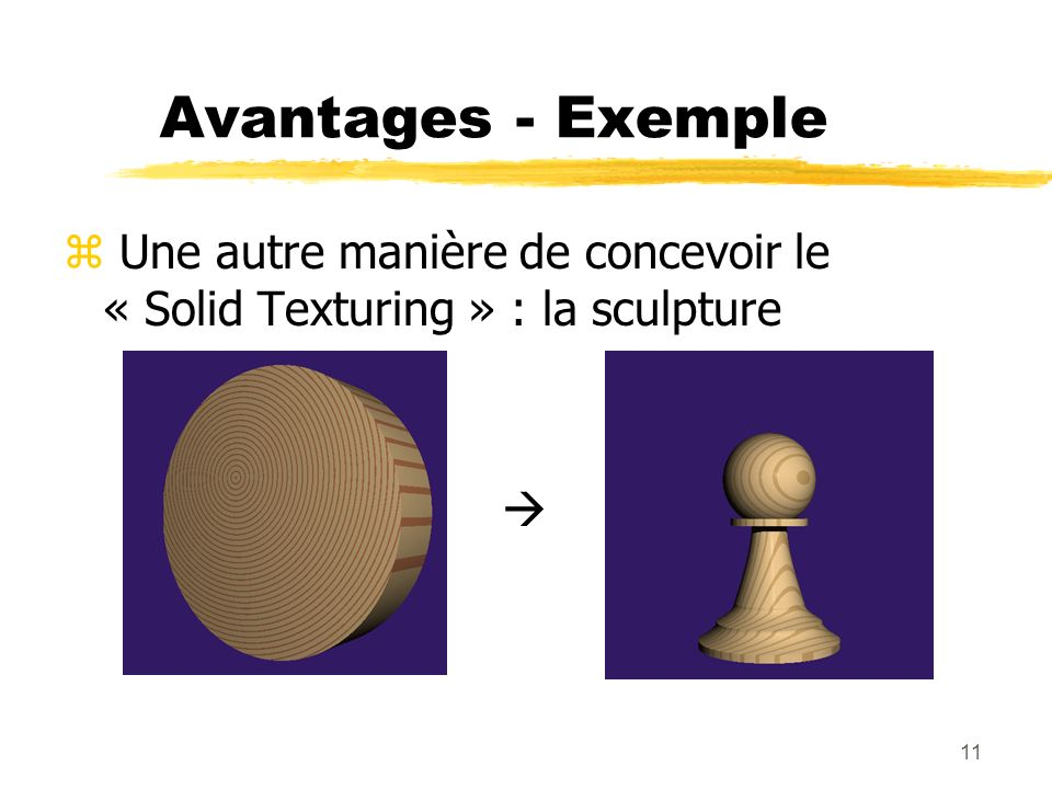 11 Avantages - Exemple z Une autre manière de concevoir le « Solid Texturing » : la sculpture