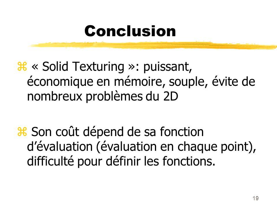19 Conclusion z « Solid Texturing »: puissant, économique en mémoire, souple, évite de nombreux problèmes du 2D z Son coût dépend de sa fonction déval