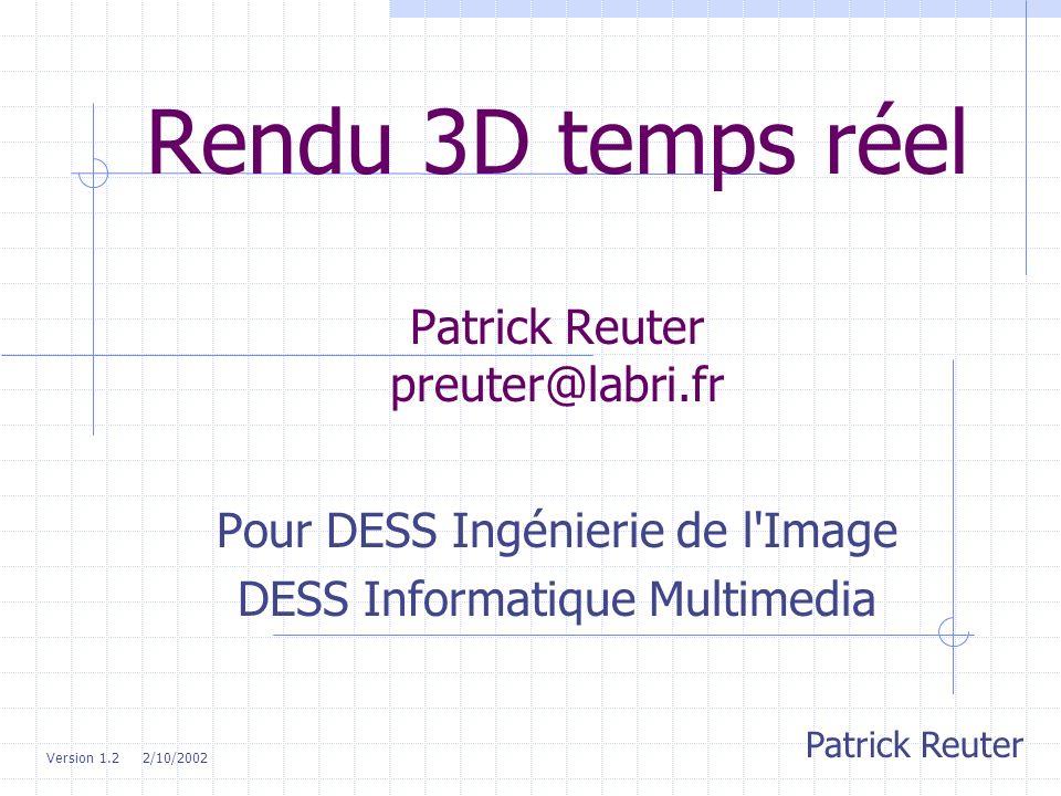 Rendu 3D temps réel Patrick Reuter preuter@labri.fr Pour DESS Ingénierie de l'Image DESS Informatique Multimedia Patrick Reuter Version 1.2 2/10/2002