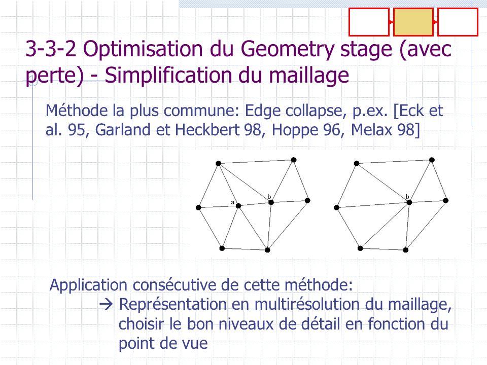 3-3-2 Optimisation du Geometry stage (avec perte) - Simplification du maillage Méthode la plus commune: Edge collapse, p.ex. [Eck et al. 95, Garland e