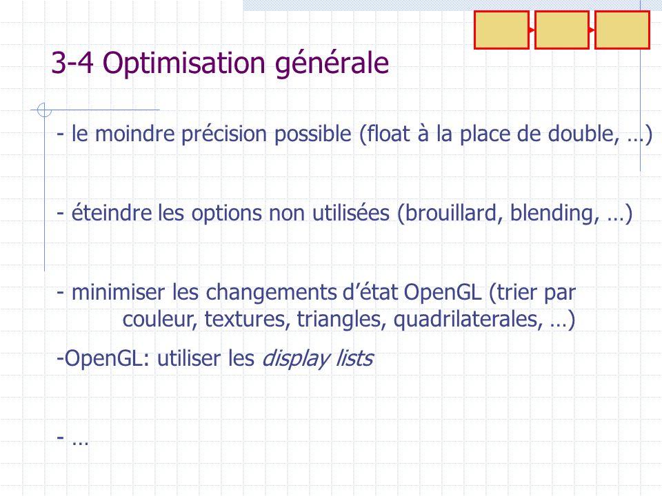 3-4 Optimisation générale - le moindre précision possible (float à la place de double, …) - éteindre les options non utilisées (brouillard, blending,