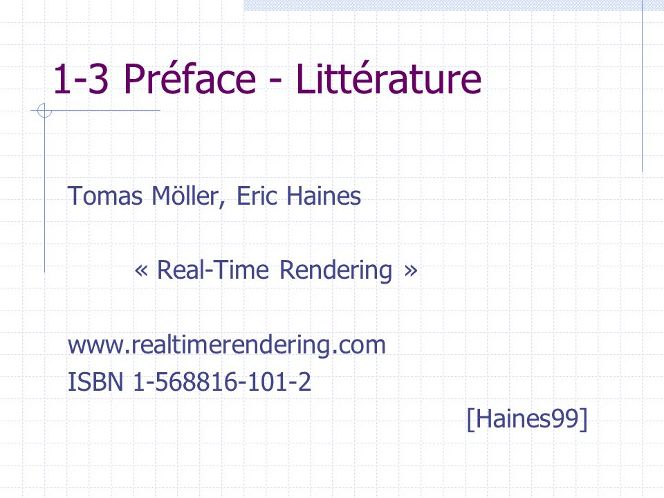 1-3 Préface - Littérature Tomas Möller, Eric Haines « Real-Time Rendering » www.realtimerendering.com ISBN 1-568816-101-2 [Haines99]