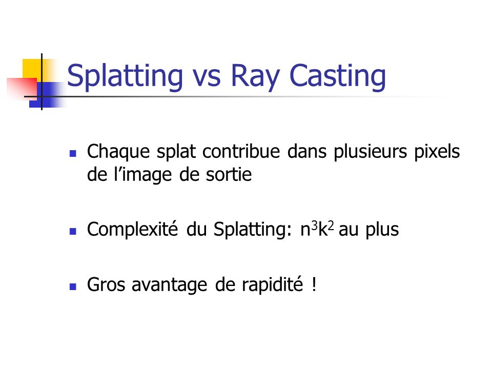 Splatting vs Ray Casting Chaque splat contribue dans plusieurs pixels de limage de sortie Complexité du Splatting: n 3 k 2 au plus Gros avantage de ra