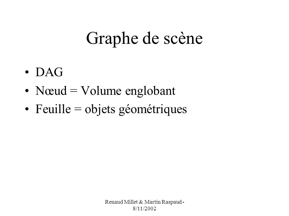 Renaud Millet & Martin Raspaud - 8/11/2002 View Frustum Culler (VFC) Élimination des objets hors champ Test sur le volume englobant : –Intérieur –Extérieur –Sécant Nœud Feuille