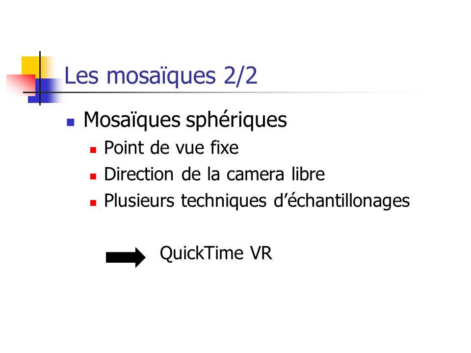 Les mosaïques 2/2 Mosaïques sphériques Point de vue fixe Direction de la camera libre Plusieurs techniques déchantillonages QuickTime VR
