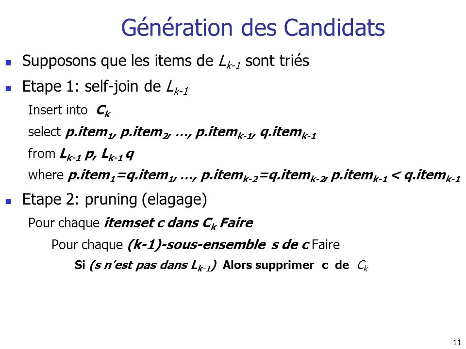 11 Génération des Candidats Supposons que les items de L k-1 sont triés Etape 1: self-join de L k-1 Insert into C k select p.item 1, p.item 2, …, p.it