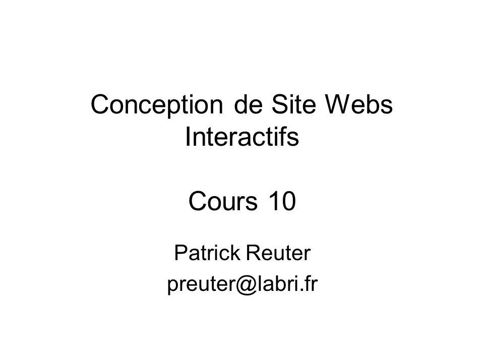 Conception de Site Webs Interactifs Cours 10 Patrick Reuter preuter@labri.fr