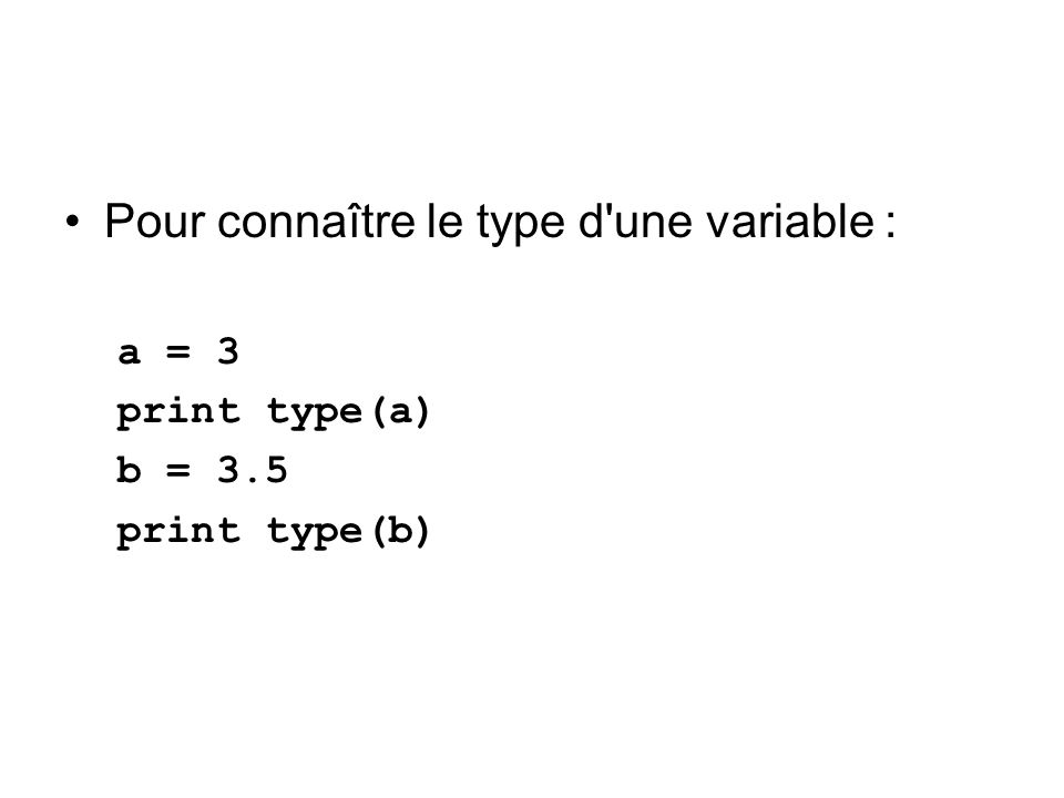 Pour connaître le type d'une variable : a = 3 print type(a) b = 3.5 print type(b)