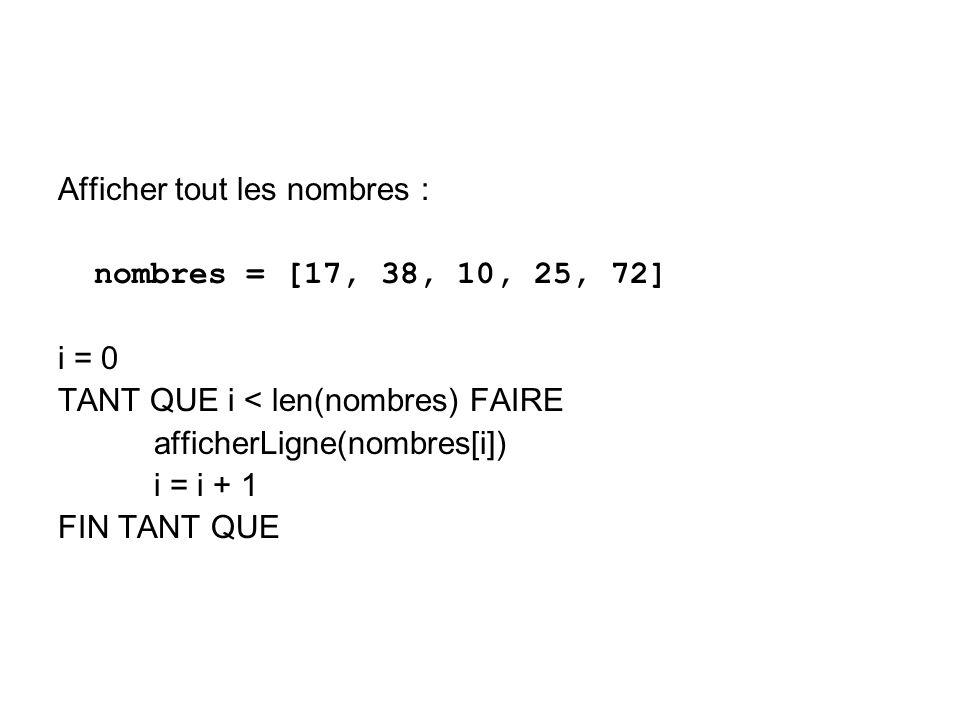 Afficher tout les nombres : nombres = [17, 38, 10, 25, 72] i = 0 TANT QUE i < len(nombres) FAIRE afficherLigne(nombres[i]) i = i + 1 FIN TANT QUE