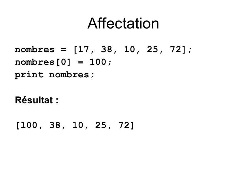 Affectation nombres = [17, 38, 10, 25, 72]; nombres[0] = 100; print nombres; Résultat : [100, 38, 10, 25, 72]