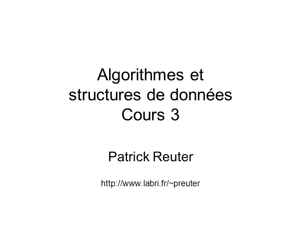 Algorithmes et structures de données Cours 3 Patrick Reuter http://www.labri.fr/~preuter