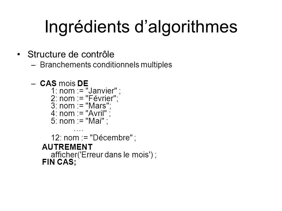 Ingrédients dalgorithmes Structure de contrôle –Branchements conditionnels multiples –CAS mois DE 1: nom :=