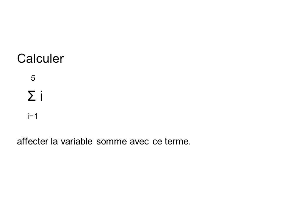 Calculer 5 Σ i i=1 affecter la variable somme avec ce terme.