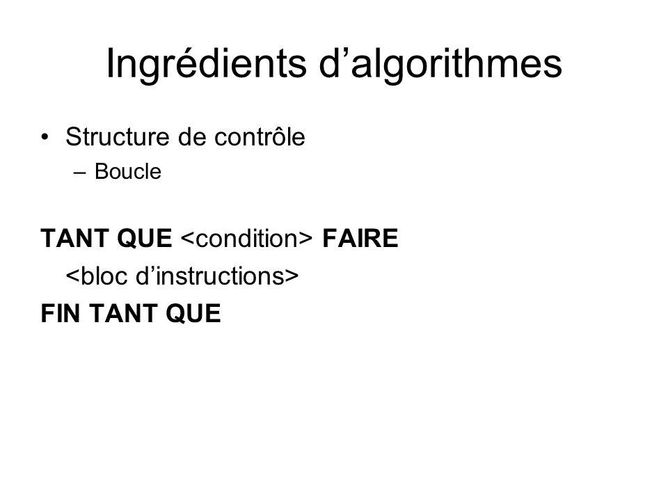 Ingrédients dalgorithmes Structure de contrôle –Boucle TANT QUE FAIRE FIN TANT QUE