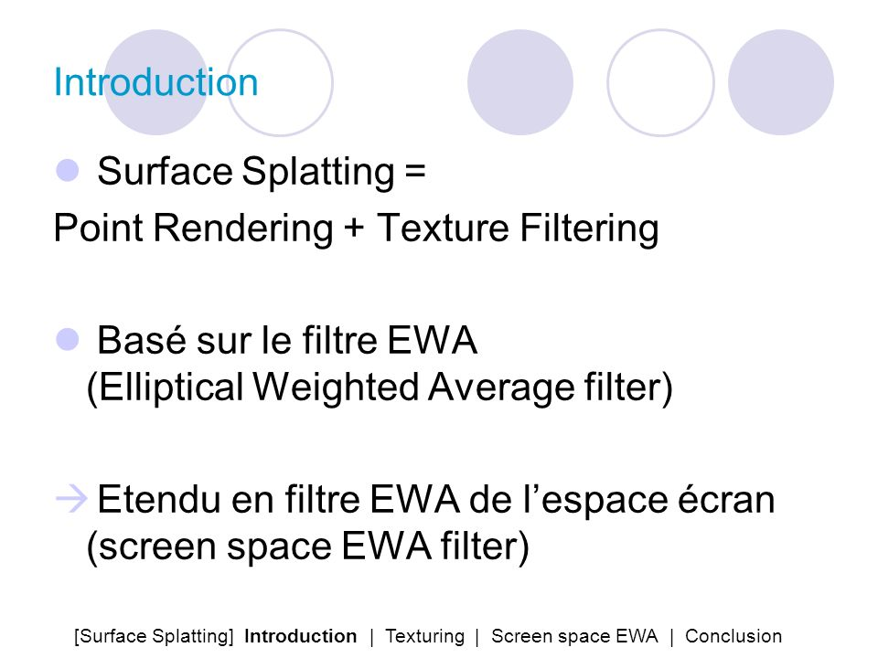 Introduction Surface Splatting = Point Rendering + Texture Filtering Basé sur le filtre EWA (Elliptical Weighted Average filter) Etendu en filtre EWA