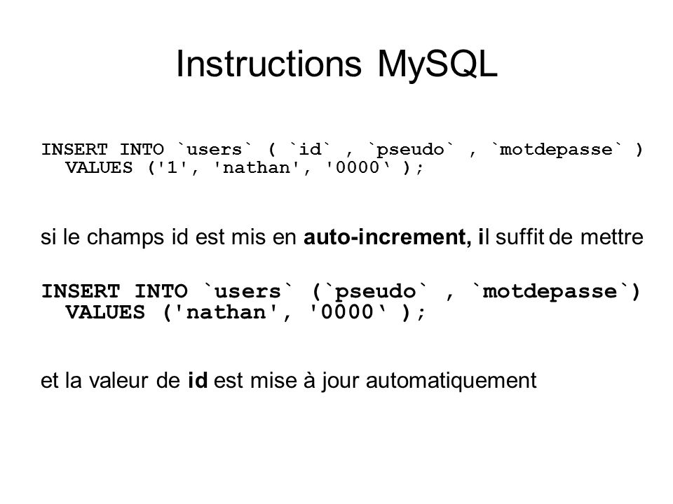 Instructions MySQL INSERT INTO `users` ( `id`, `pseudo`, `motdepasse` ) VALUES ('1', 'nathan', '0000 ); si le champs id est mis en auto-increment, il