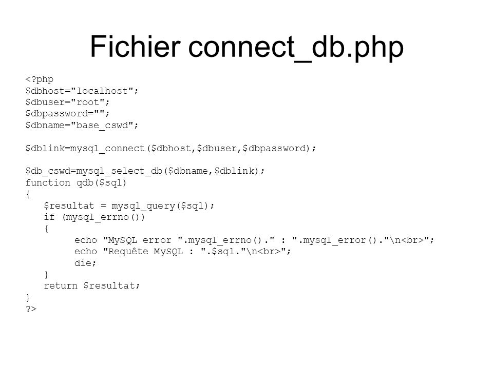 Fichier connect_db.php <?php $dbhost= localhost ; $dbuser= root ; $dbpassword= ; $dbname= base_cswd ; $dblink=mysql_connect($dbhost,$dbuser,$dbpassword); $db_cswd=mysql_select_db($dbname,$dblink); function qdb($sql) { $resultat = mysql_query($sql); if (mysql_errno()) { echo MySQL error .mysql_errno(). : .mysql_error(). \n ; echo Requête MySQL : .$sql. \n ; die; } return $resultat; } ?>