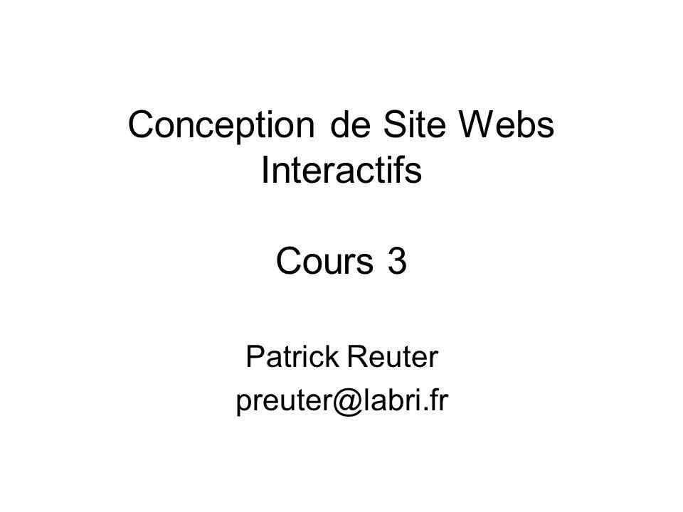 Conception de Site Webs Interactifs Cours 3 Patrick Reuter preuter@labri.fr