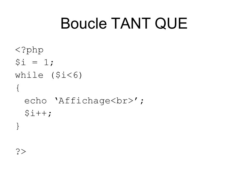 Boucle TANT QUE <?php $i = 1; while ($i<6) { echo Affichage ; $i++; } ?>