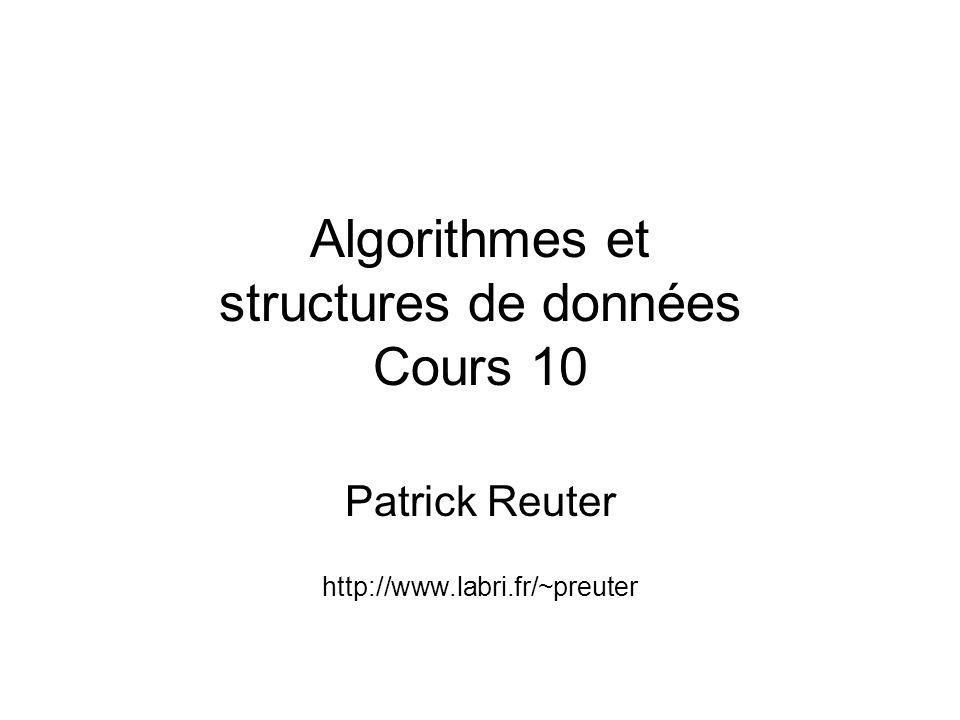 Algorithmes et structures de données Cours 10 Patrick Reuter http://www.labri.fr/~preuter
