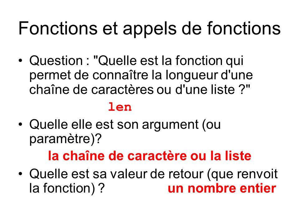 Fonctions et appels de fonctions Question : Quelle est la fonction qui permet de connaître la longueur d une chaîne de caractères ou d une liste len Quelle elle est son argument (ou paramètre).