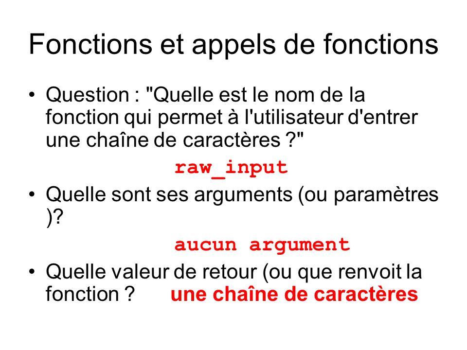 Fonctions et appels de fonctions Question : Quelle est le nom de la fonction qui permet à l utilisateur d entrer une chaîne de caractères raw_input Quelle sont ses arguments (ou paramètres ).