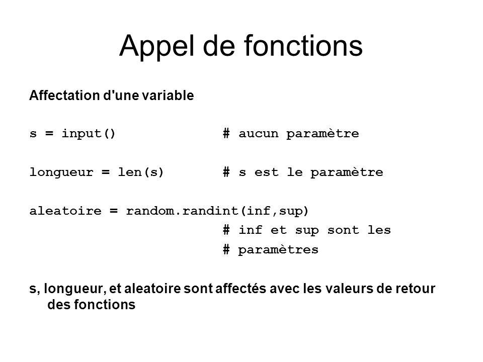 Appel de fonctions Affectation d une variable s = input()# aucun paramètre longueur = len(s) # s est le paramètre aleatoire = random.randint(inf,sup) # inf et sup sont les # paramètres s, longueur, et aleatoire sont affectés avec les valeurs de retour des fonctions