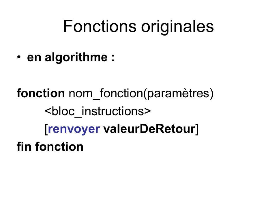 Fonctions originales en algorithme : fonction nom_fonction(paramètres) [renvoyer valeurDeRetour] fin fonction