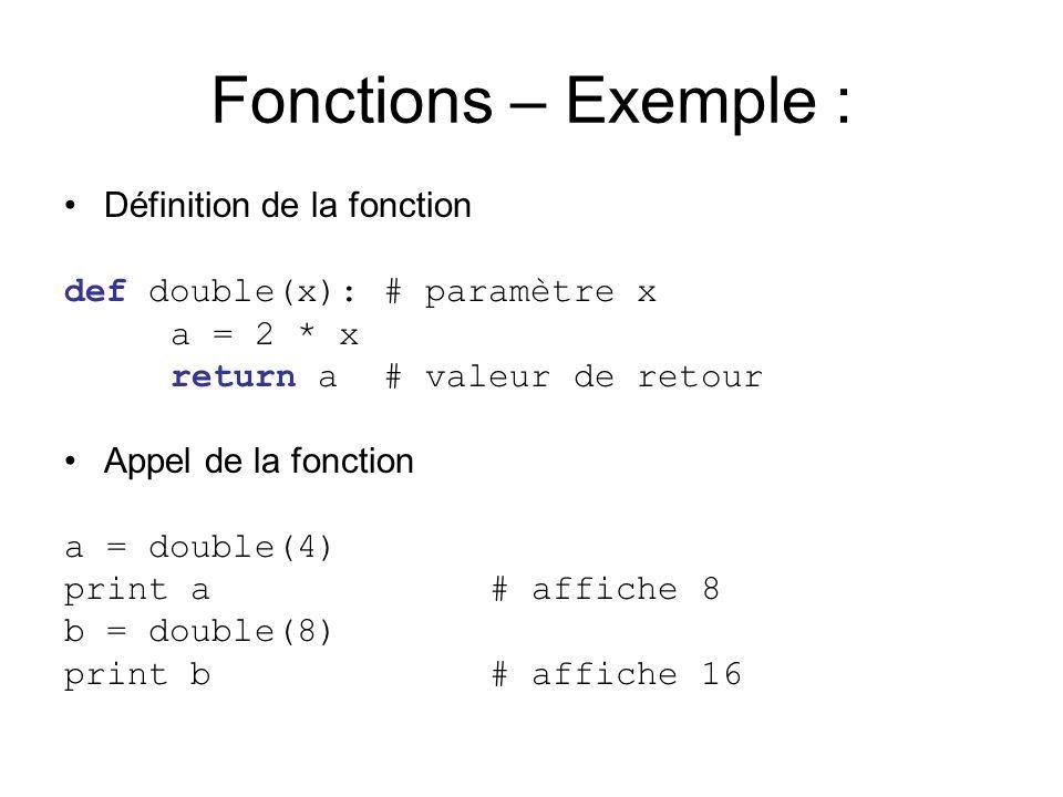 Fonctions – Exemple : Définition de la fonction def double(x):# paramètre x a = 2 * x return a# valeur de retour Appel de la fonction a = double(4) print a# affiche 8 b = double(8) print b# affiche 16
