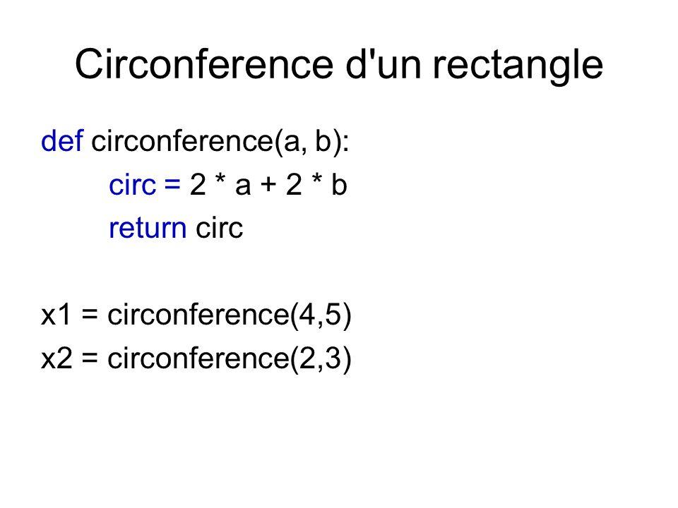 Circonference d'un rectangle def circonference(a, b): circ = 2 * a + 2 * b return circ x1 = circonference(4,5) x2 = circonference(2,3)