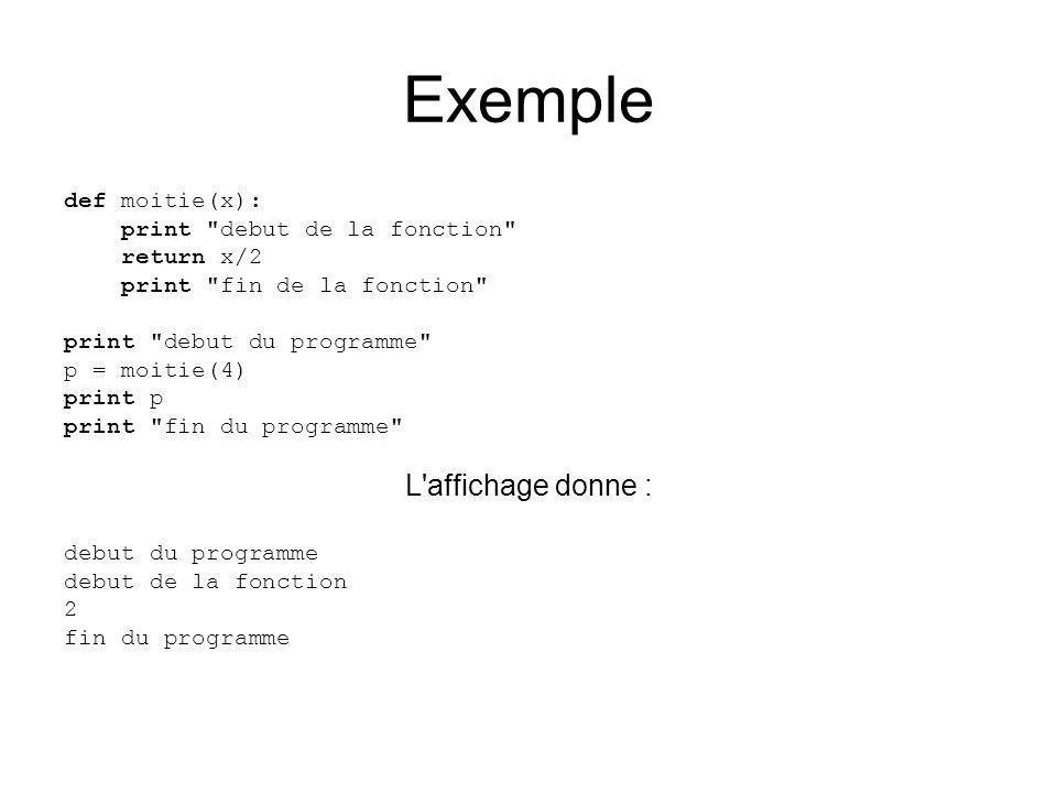Exemple def moitie(x): print debut de la fonction return x/2 print fin de la fonction print debut du programme p = moitie(4) print p print fin du programme L affichage donne : debut du programme debut de la fonction 2 fin du programme