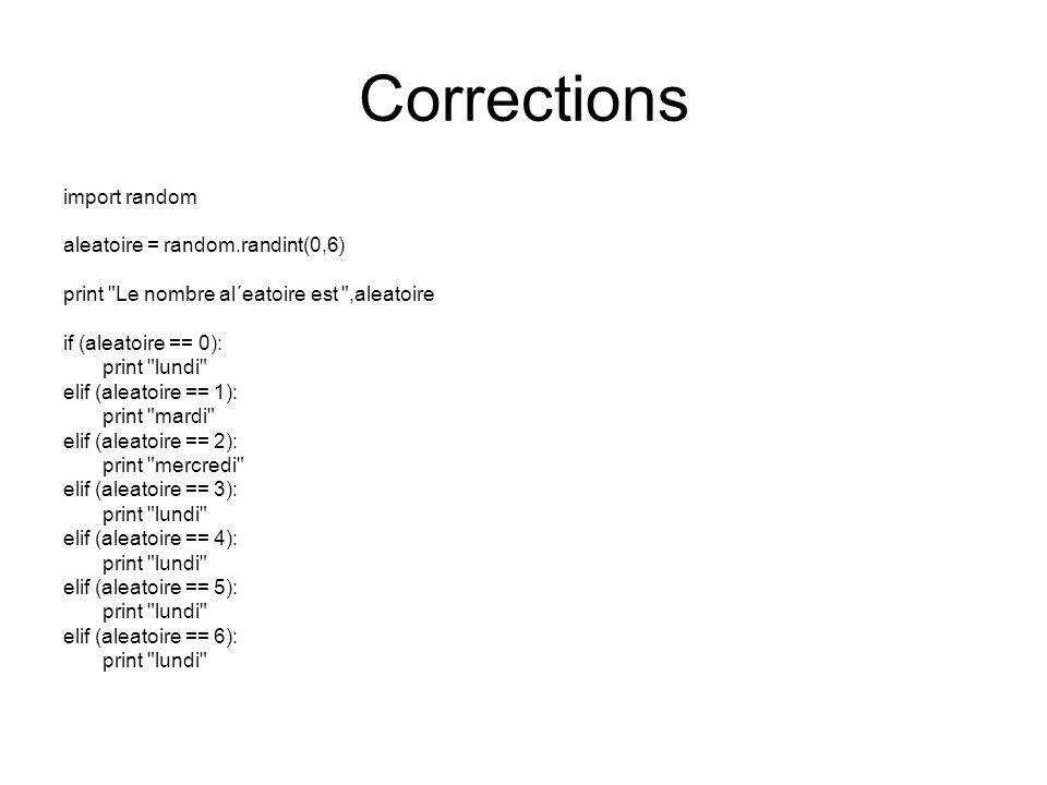 Corrections import random aleatoire = random.randint(0,6) print Le nombre al´eatoire est ,aleatoire if (aleatoire == 0): print lundi elif (aleatoire == 1): print mardi elif (aleatoire == 2): print mercredi elif (aleatoire == 3): print lundi elif (aleatoire == 4): print lundi elif (aleatoire == 5): print lundi elif (aleatoire == 6): print lundi