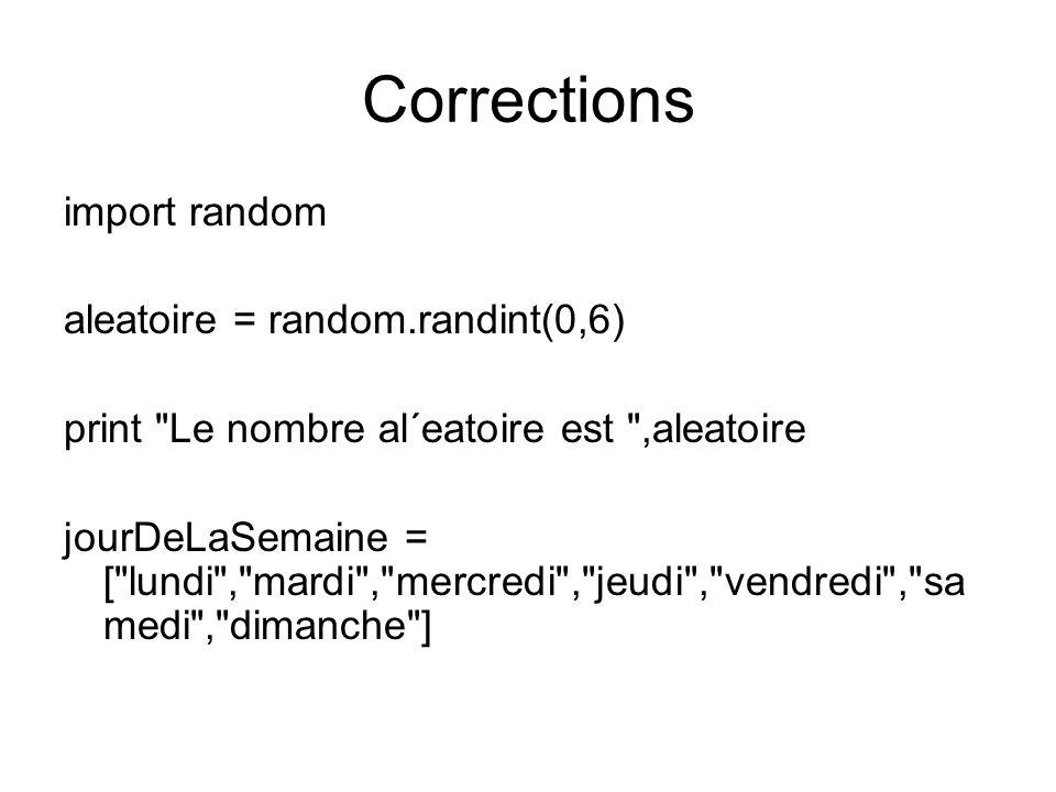 Corrections import random aleatoire = random.randint(0,6) print Le nombre al´eatoire est ,aleatoire jourDeLaSemaine = [ lundi , mardi , mercredi , jeudi , vendredi , sa medi , dimanche ]