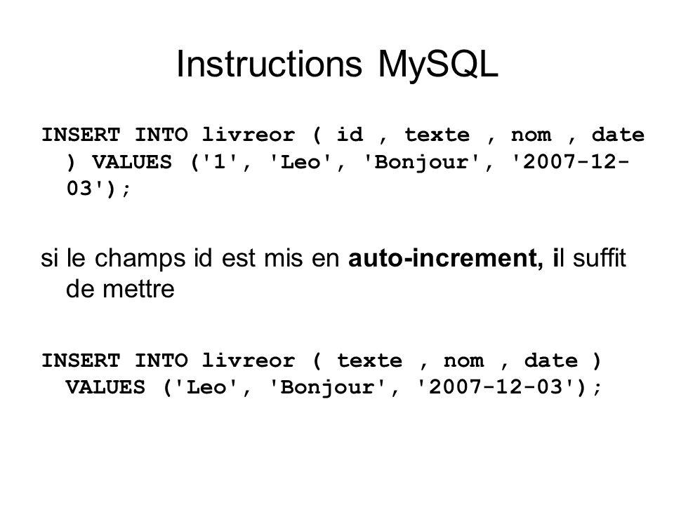Instructions MySQL INSERT INTO livreor ( id, texte, nom, date ) VALUES ('1', 'Leo', 'Bonjour', '2007-12- 03'); si le champs id est mis en auto-increme