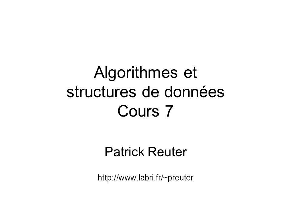 Algorithmes et structures de données Cours 7 Patrick Reuter http://www.labri.fr/~preuter