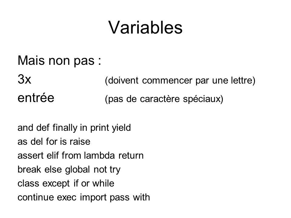 Variables Mais non pas : 3x (doivent commencer par une lettre) entrée (pas de caractère spéciaux) and def finally in print yield as del for is raise a