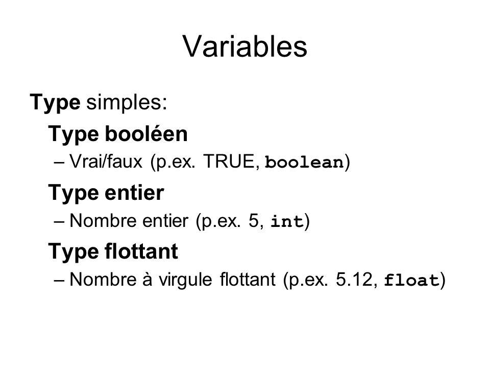 Variables Type simples: Type booléen –Vrai/faux (p.ex. TRUE, boolean ) Type entier –Nombre entier (p.ex. 5, int ) Type flottant –Nombre à virgule flot