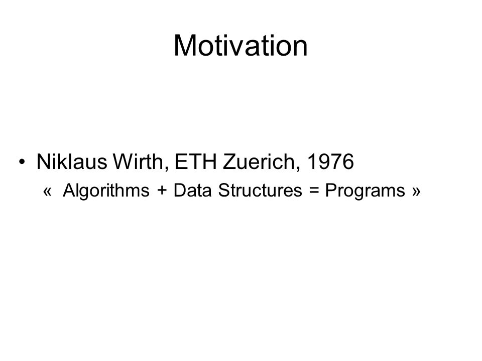 Motivation Niklaus Wirth, ETH Zuerich, 1976 « Algorithms + Data Structures = Programs »