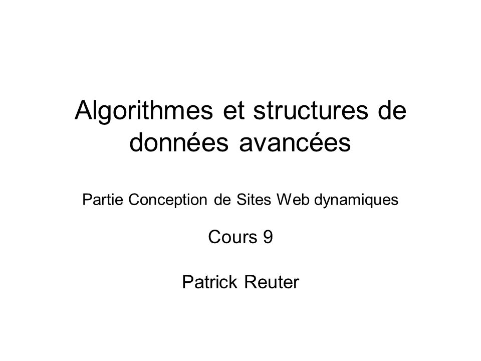 Algorithmes et structures de données avancées Partie Conception de Sites Web dynamiques Cours 9 Patrick Reuter