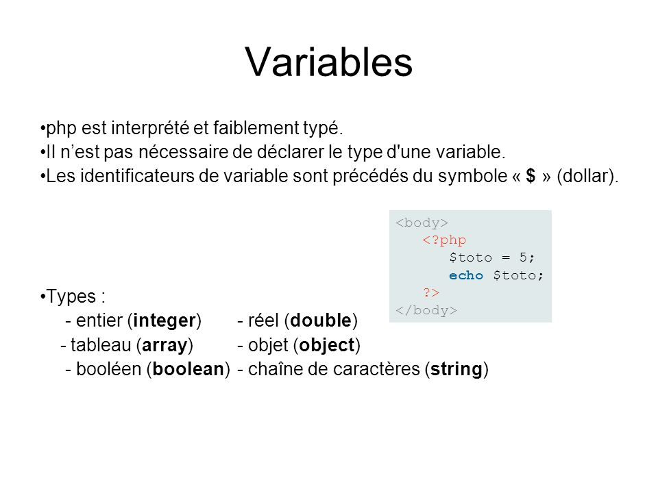 Variables php est interprété et faiblement typé. Il nest pas nécessaire de déclarer le type d'une variable. Les identificateurs de variable sont précé