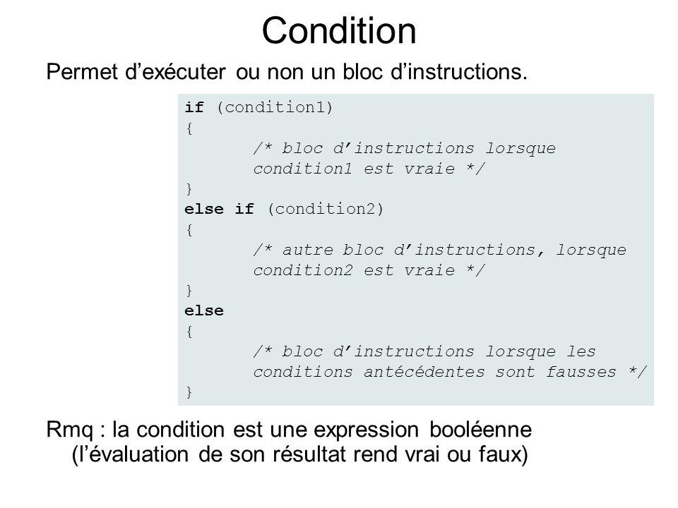 Condition Permet dexécuter ou non un bloc dinstructions. Rmq : la condition est une expression booléenne (lévaluation de son résultat rend vrai ou fau