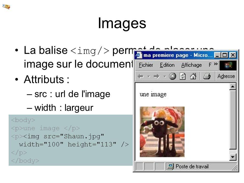Images La balise permet de placer une image sur le document Attributs : –src : url de l'image –width : largeur –height : hauteur une image <img src=