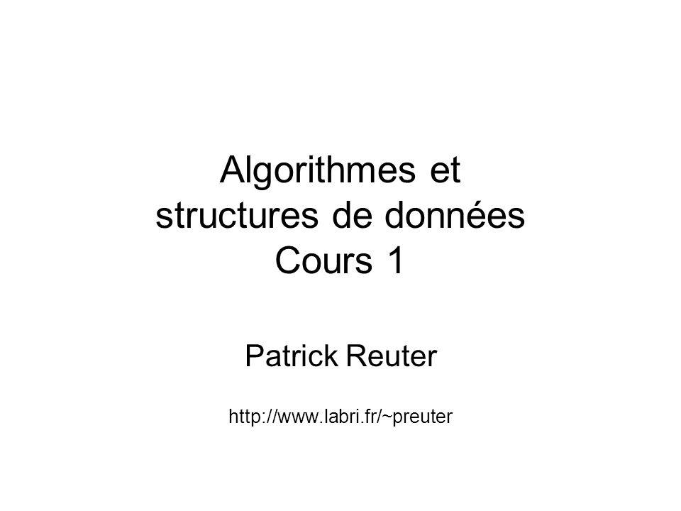 Algorithmes et structures de données Cours 1 Patrick Reuter http://www.labri.fr/~preuter