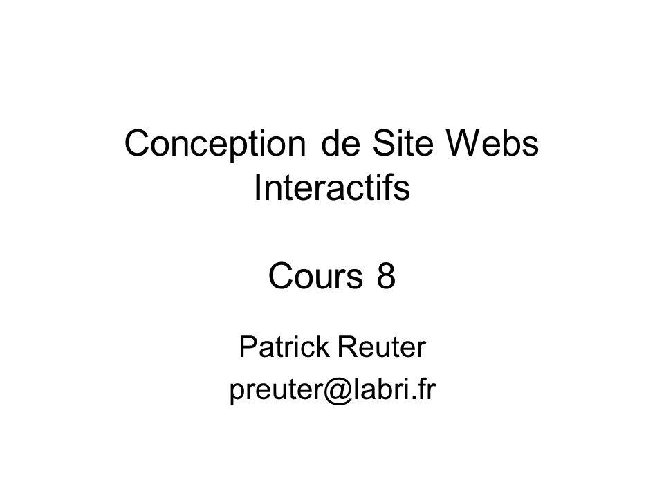 Conception de Site Webs Interactifs Cours 8 Patrick Reuter preuter@labri.fr
