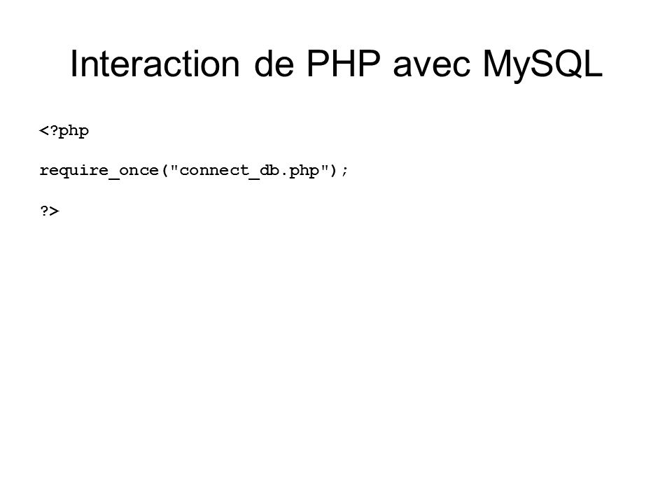 Interaction de PHP avec MySQL < php require_once( connect_db.php ); >