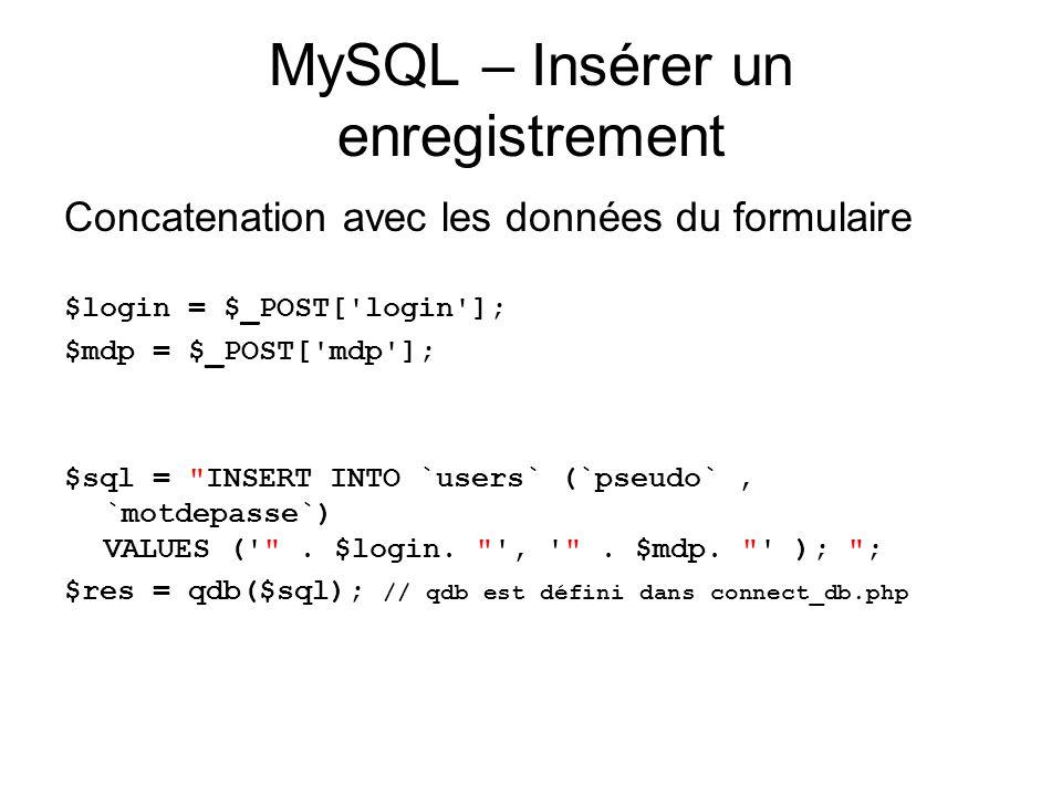 MySQL – Insérer un enregistrement Concatenation avec les données du formulaire $login = $_POST[ login ]; $mdp = $_POST[ mdp ]; $sql = INSERT INTO `users` (`pseudo`, `motdepasse`) VALUES ( .