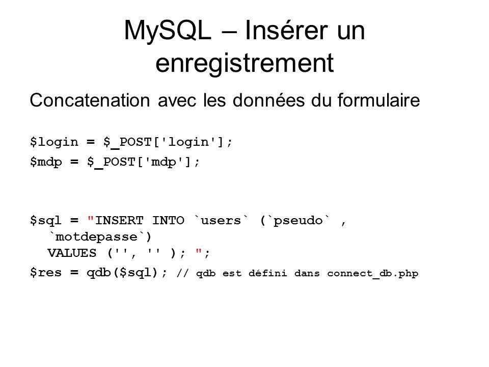 MySQL – Insérer un enregistrement Concatenation avec les données du formulaire $login = $_POST[ login ]; $mdp = $_POST[ mdp ]; $sql = INSERT INTO `users` (`pseudo`, `motdepasse`) VALUES ( , ); ; $res = qdb($sql); // qdb est défini dans connect_db.php