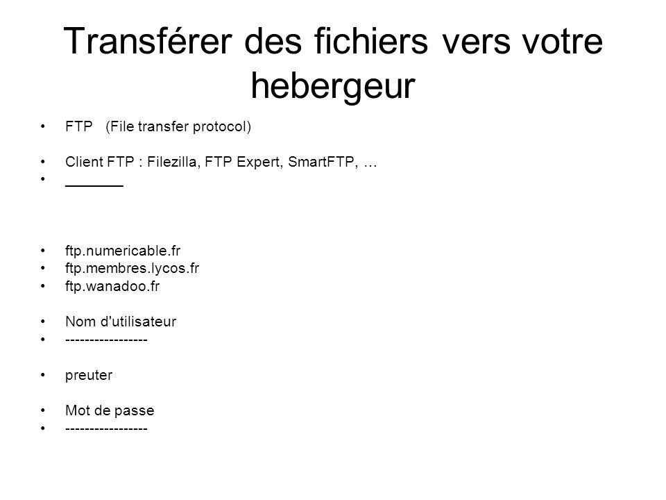 Transférer des fichiers vers votre hebergeur FTP (File transfer protocol) Client FTP : Filezilla, FTP Expert, SmartFTP, … _______ ftp.numericable.fr ftp.membres.lycos.fr ftp.wanadoo.fr Nom d utilisateur ----------------- preuter Mot de passe -----------------